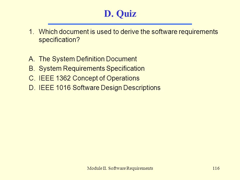 Module II. Software Requirements116 D. Quiz 1.Which document is used to derive the software requirements specification? A.The System Definition Docume