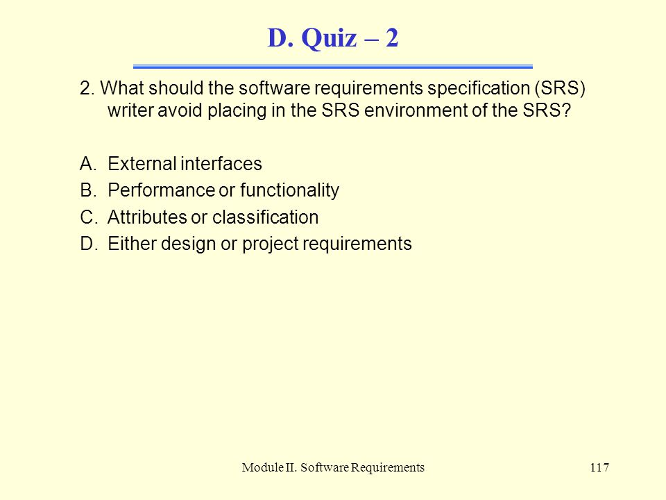 Module II. Software Requirements117 D. Quiz – 2 2. What should the software requirements specification (SRS) writer avoid placing in the SRS environme