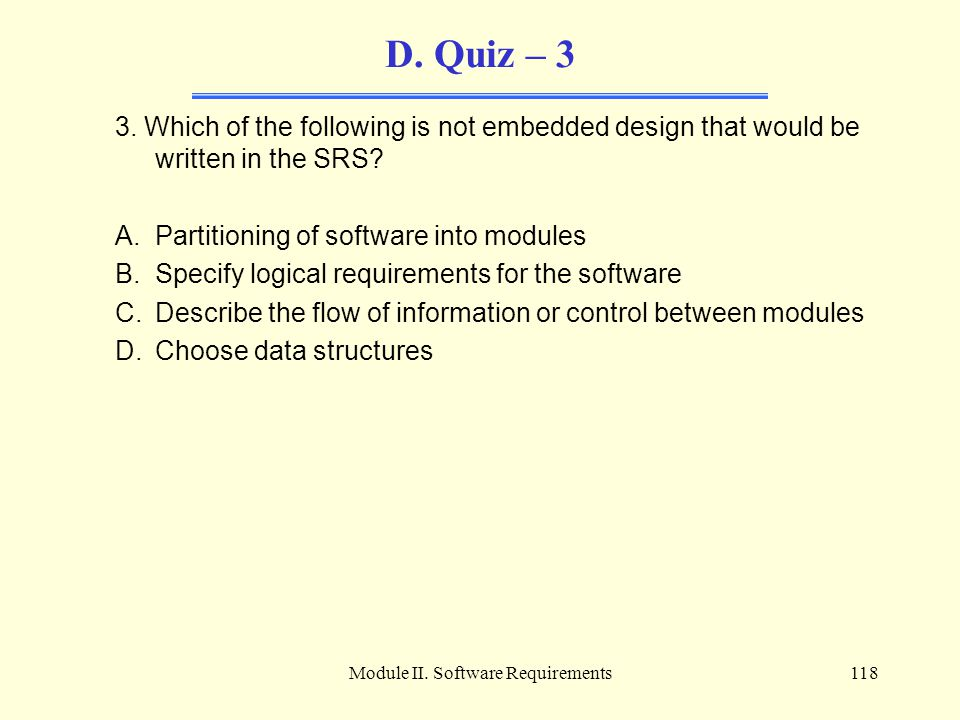 Module II. Software Requirements118 D. Quiz – 3 3. Which of the following is not embedded design that would be written in the SRS? A.Partitioning of s