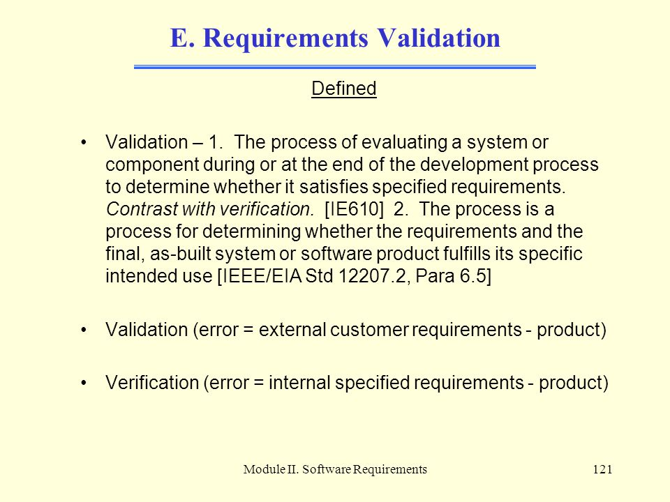 Module II. Software Requirements121 E. Requirements Validation Defined Validation – 1. The process of evaluating a system or component during or at th