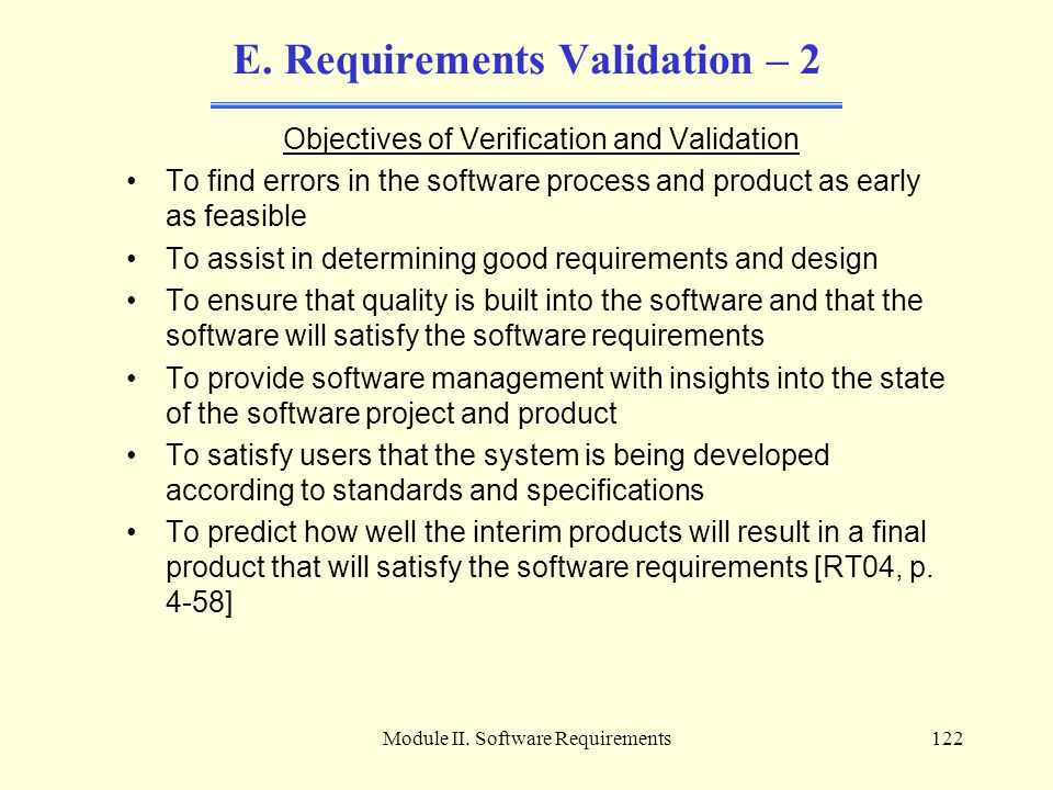 Module II. Software Requirements122 E. Requirements Validation – 2 Objectives of Verification and Validation To find errors in the software process an