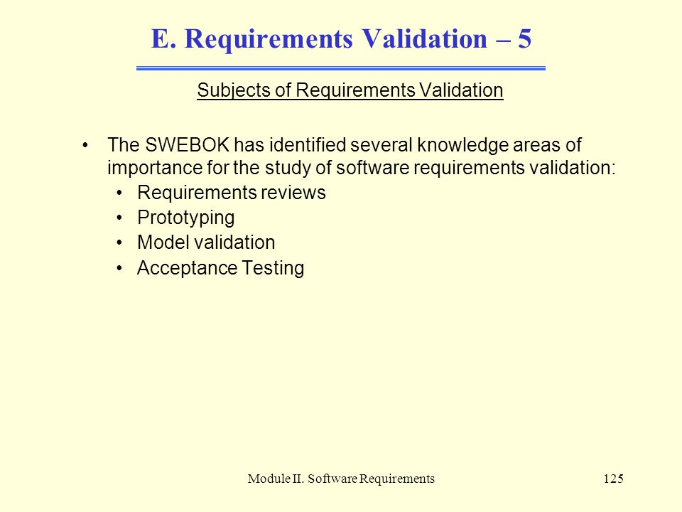 Module II. Software Requirements125 E. Requirements Validation – 5 Subjects of Requirements Validation The SWEBOK has identified several knowledge are