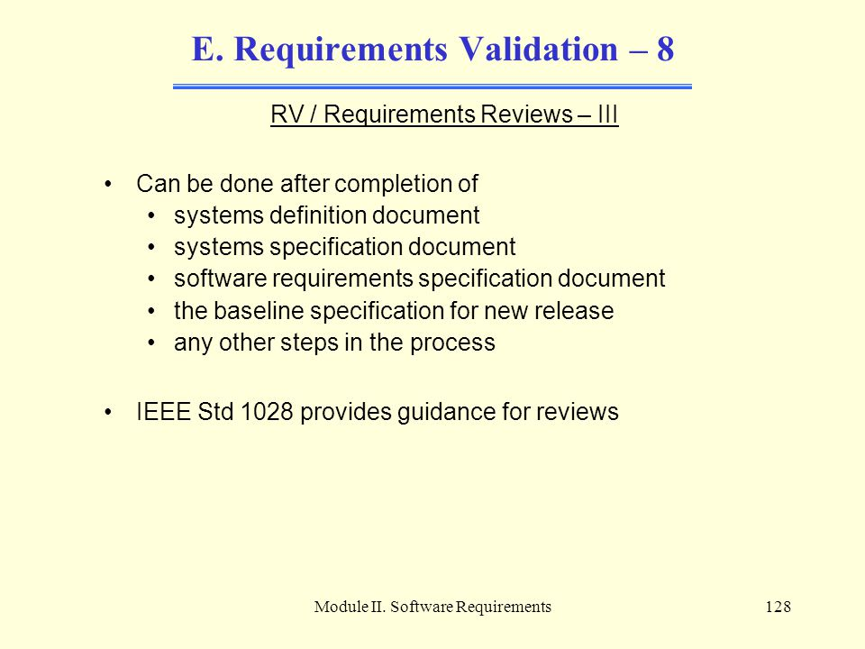 Module II. Software Requirements128 E. Requirements Validation – 8 RV / Requirements Reviews – III Can be done after completion of systems definition