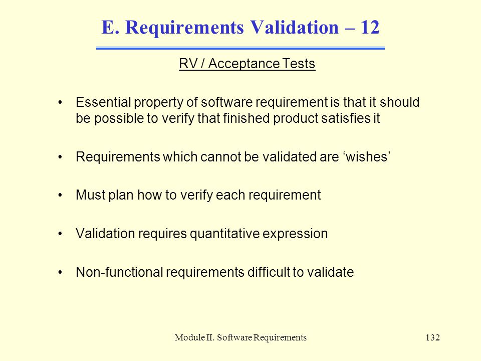 Module II. Software Requirements132 E. Requirements Validation – 12 RV / Acceptance Tests Essential property of software requirement is that it should