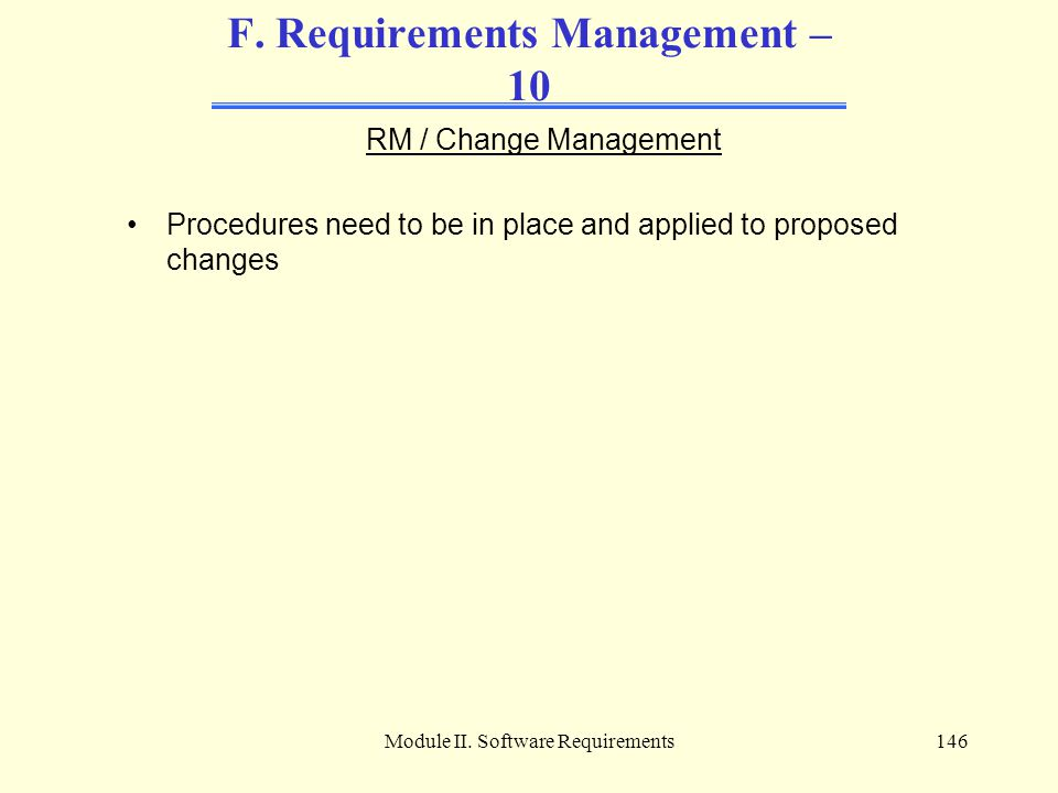 Module II. Software Requirements146 F. Requirements Management – 10 RM / Change Management Procedures need to be in place and applied to proposed chan