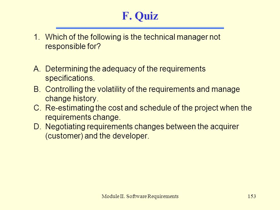 Module II. Software Requirements153 F. Quiz 1.Which of the following is the technical manager not responsible for? A.Determining the adequacy of the r