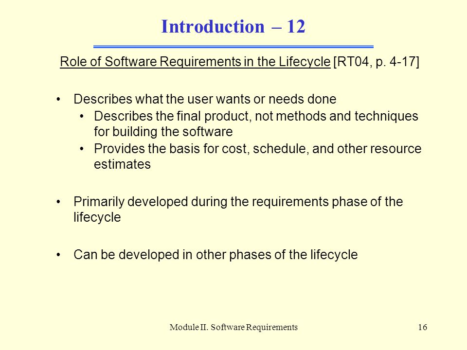 Module II. Software Requirements16 Introduction – 12 Role of Software Requirements in the Lifecycle [RT04, p. 4-17] Describes what the user wants or n