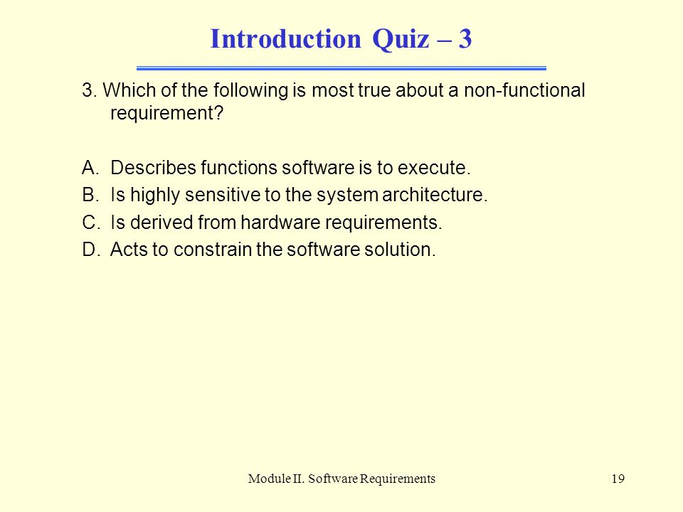 Module II. Software Requirements19 Introduction Quiz – 3 3. Which of the following is most true about a non-functional requirement? A.Describes functi