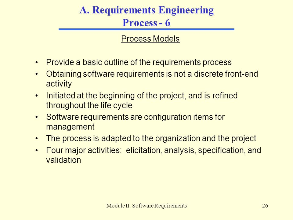 Module II. Software Requirements26 A. Requirements Engineering Process - 6 Process Models Provide a basic outline of the requirements process Obtainin