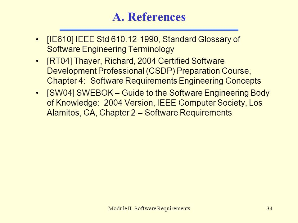 Module II. Software Requirements34 A. References [IE610] IEEE Std 610.12-1990, Standard Glossary of Software Engineering Terminology [RT04] Thayer, Ri