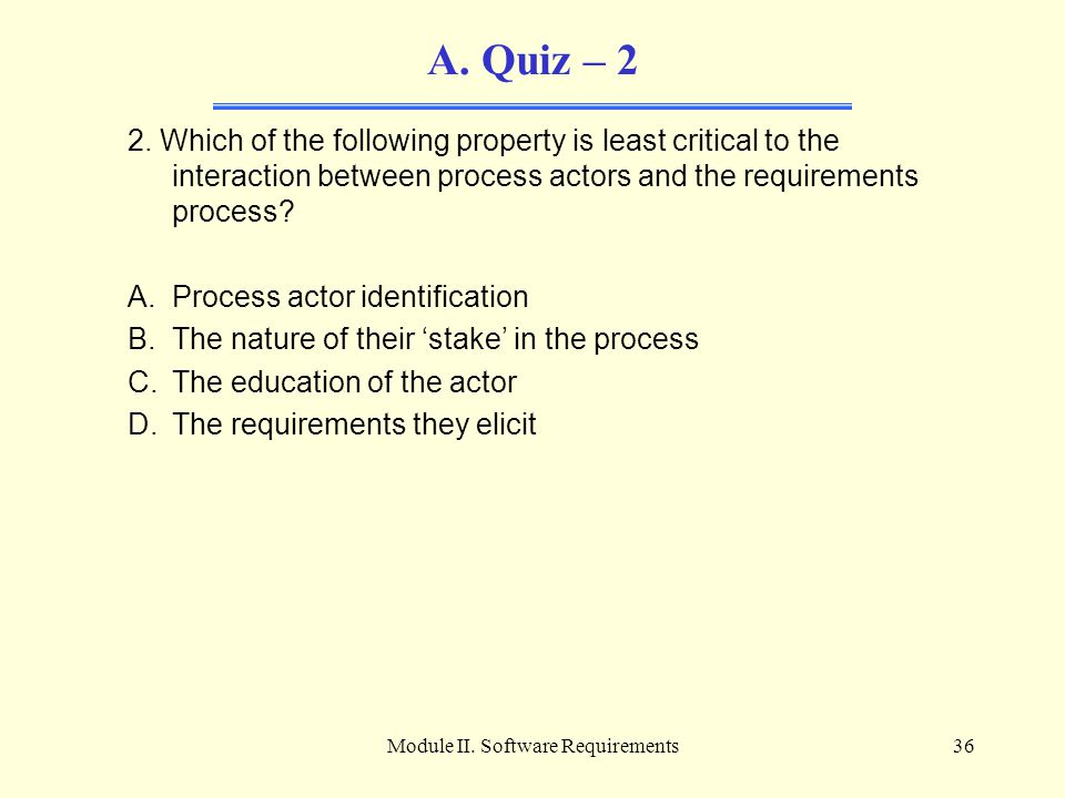 Module II. Software Requirements36 A. Quiz – 2 2. Which of the following property is least critical to the interaction between process actors and the