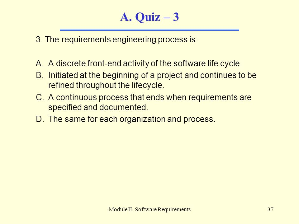 Module II. Software Requirements37 A. Quiz – 3 3. The requirements engineering process is: A.A discrete front-end activity of the software life cycle.