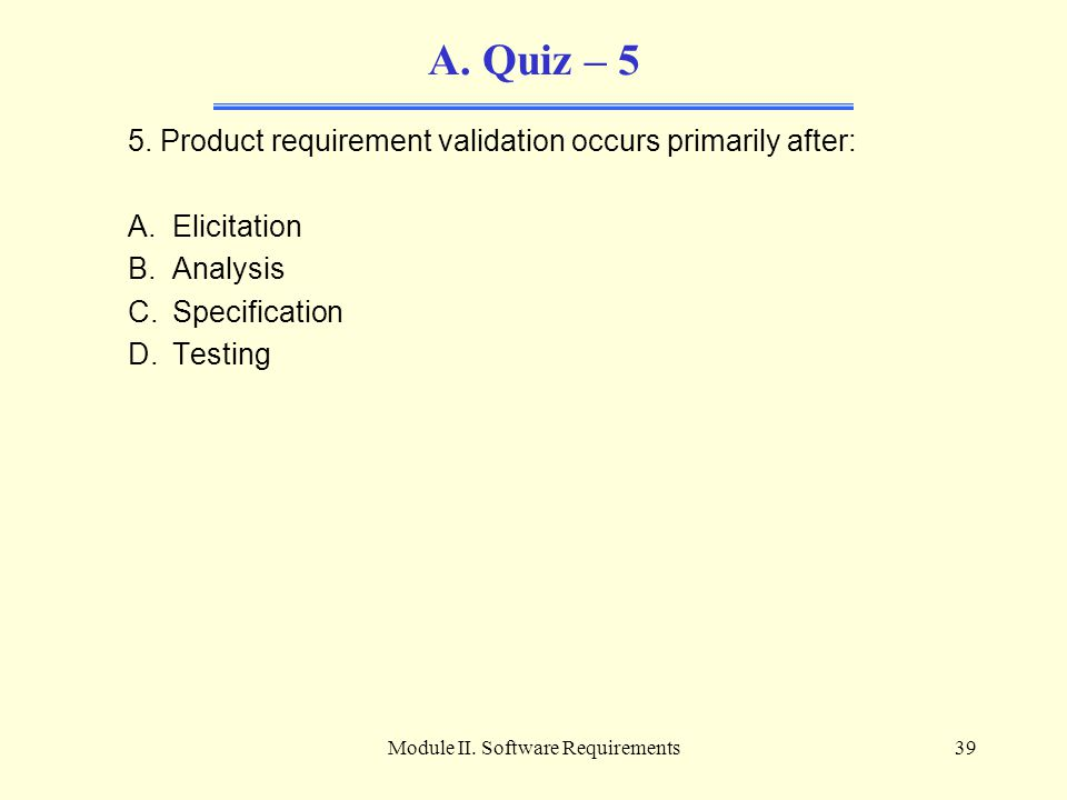 Module II. Software Requirements39 A. Quiz – 5 5. Product requirement validation occurs primarily after: A.Elicitation B.Analysis C.Specification D.Te
