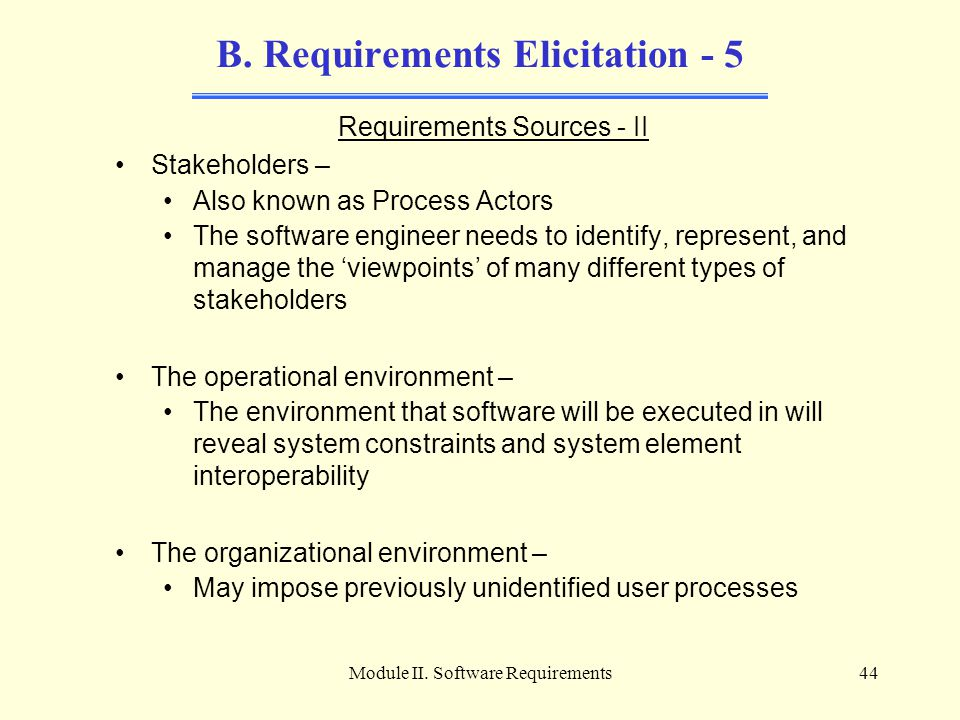 Module II. Software Requirements44 B. Requirements Elicitation - 5 Requirements Sources - II Stakeholders – Also known as Process Actors The software