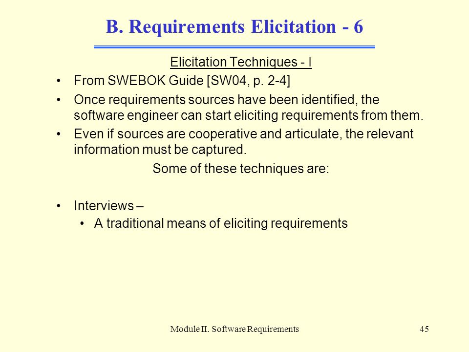 Module II. Software Requirements45 B. Requirements Elicitation - 6 Elicitation Techniques - I From SWEBOK Guide [SW04, p. 2-4] Once requirements sourc