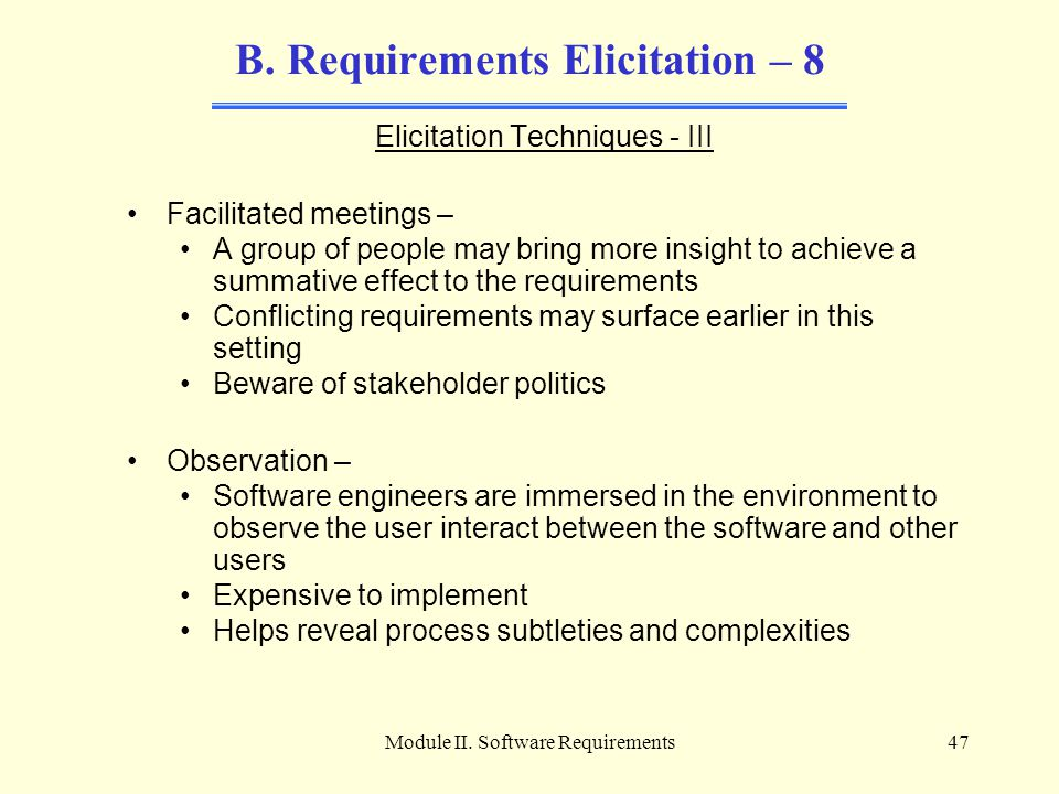 Module II. Software Requirements47 B. Requirements Elicitation – 8 Elicitation Techniques - III Facilitated meetings – A group of people may bring mor