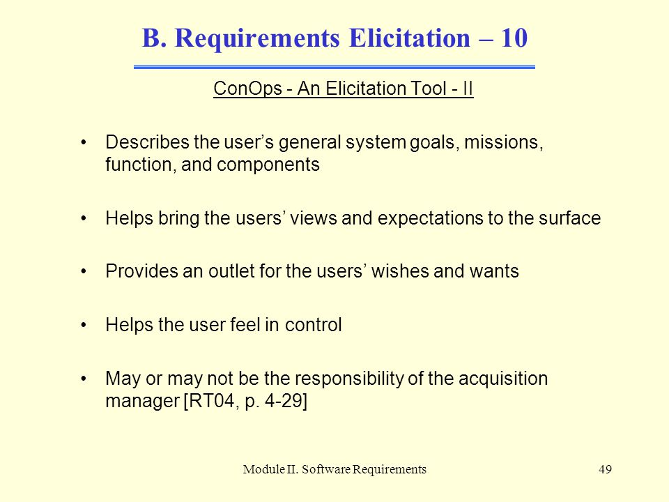 Module II. Software Requirements49 B. Requirements Elicitation – 10 ConOps - An Elicitation Tool - II Describes the user's general system goals, missi