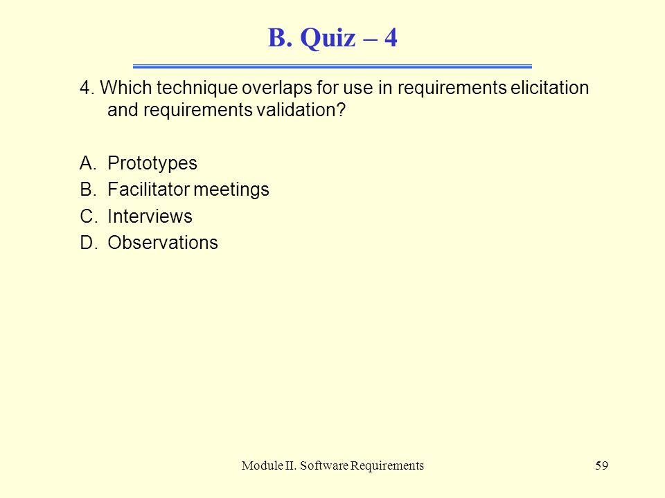 Module II. Software Requirements59 B. Quiz – 4 4. Which technique overlaps for use in requirements elicitation and requirements validation? A.Prototyp