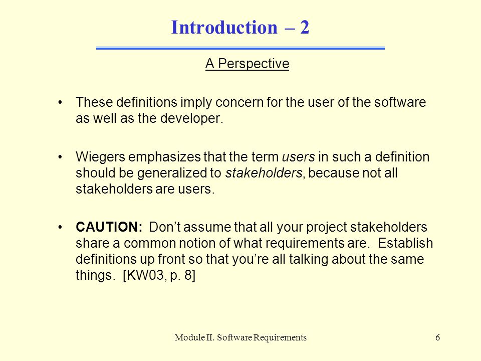 Module II. Software Requirements6 Introduction – 2 A Perspective These definitions imply concern for the user of the software as well as the developer