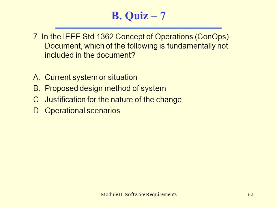 Module II. Software Requirements62 B. Quiz – 7 7. In the IEEE Std 1362 Concept of Operations (ConOps) Document, which of the following is fundamentall