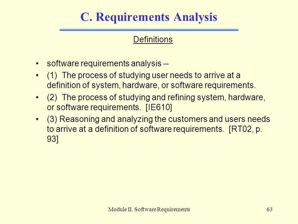 Module II. Software Requirements63 C. Requirements Analysis Definitions software requirements analysis -- (1) The process of studying user needs to ar