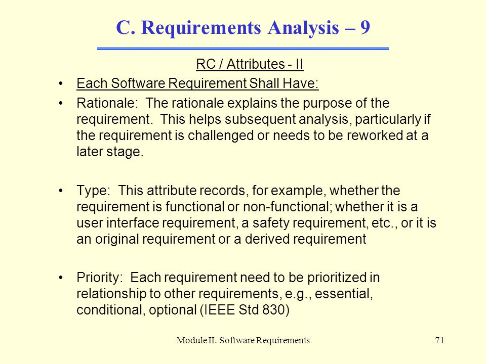 Module II. Software Requirements71 C. Requirements Analysis – 9 RC / Attributes - II Each Software Requirement Shall Have: Rationale: The rationale ex