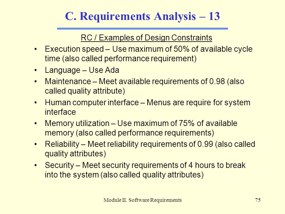 Module II. Software Requirements75 C. Requirements Analysis – 13 RC / Examples of Design Constraints Execution speed – Use maximum of 50% of available
