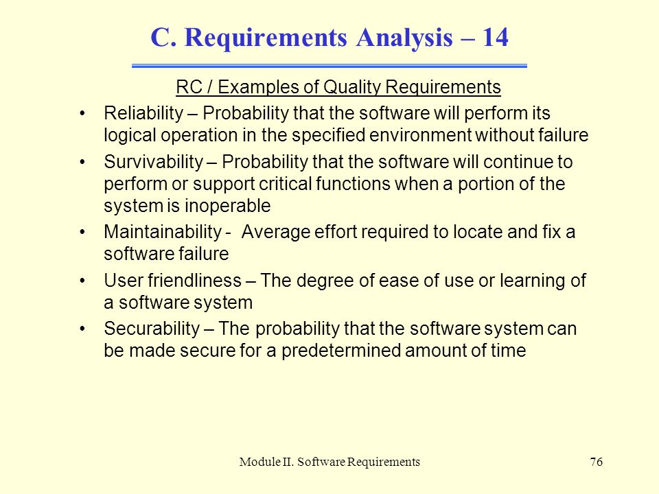 Module II. Software Requirements76 C. Requirements Analysis – 14 RC / Examples of Quality Requirements Reliability – Probability that the software wil