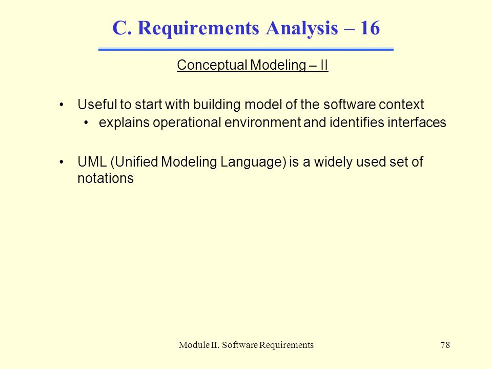 Module II. Software Requirements78 C. Requirements Analysis – 16 Conceptual Modeling – II Useful to start with building model of the software context