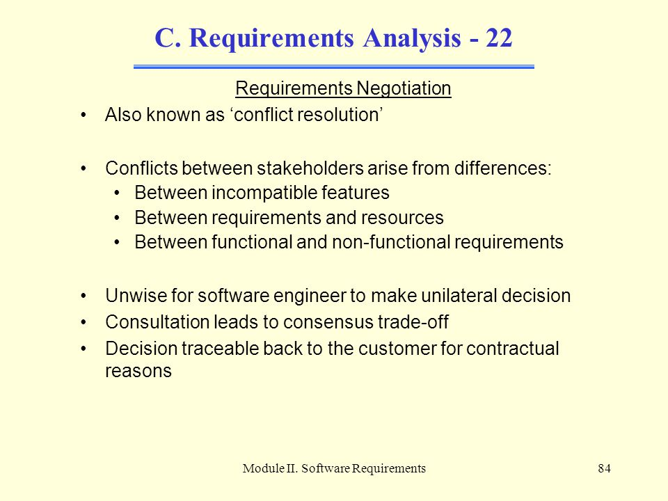Module II. Software Requirements84 C. Requirements Analysis - 22 Requirements Negotiation Also known as 'conflict resolution' Conflicts between stakeh