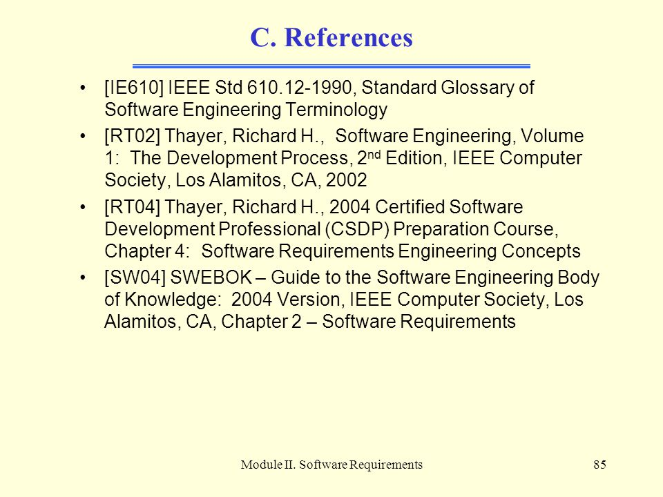 Module II. Software Requirements85 C. References [IE610] IEEE Std 610.12-1990, Standard Glossary of Software Engineering Terminology [RT02] Thayer, Ri