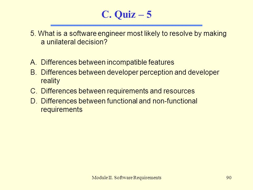 Module II. Software Requirements90 C. Quiz – 5 5. What is a software engineer most likely to resolve by making a unilateral decision? A.Differences be