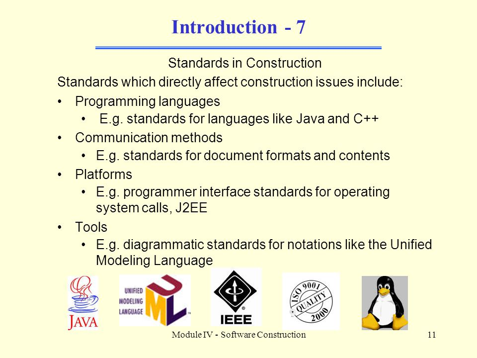 Module IV - Software Construction11 Introduction - 7 Standards in Construction Standards which directly affect construction issues include: Programmin