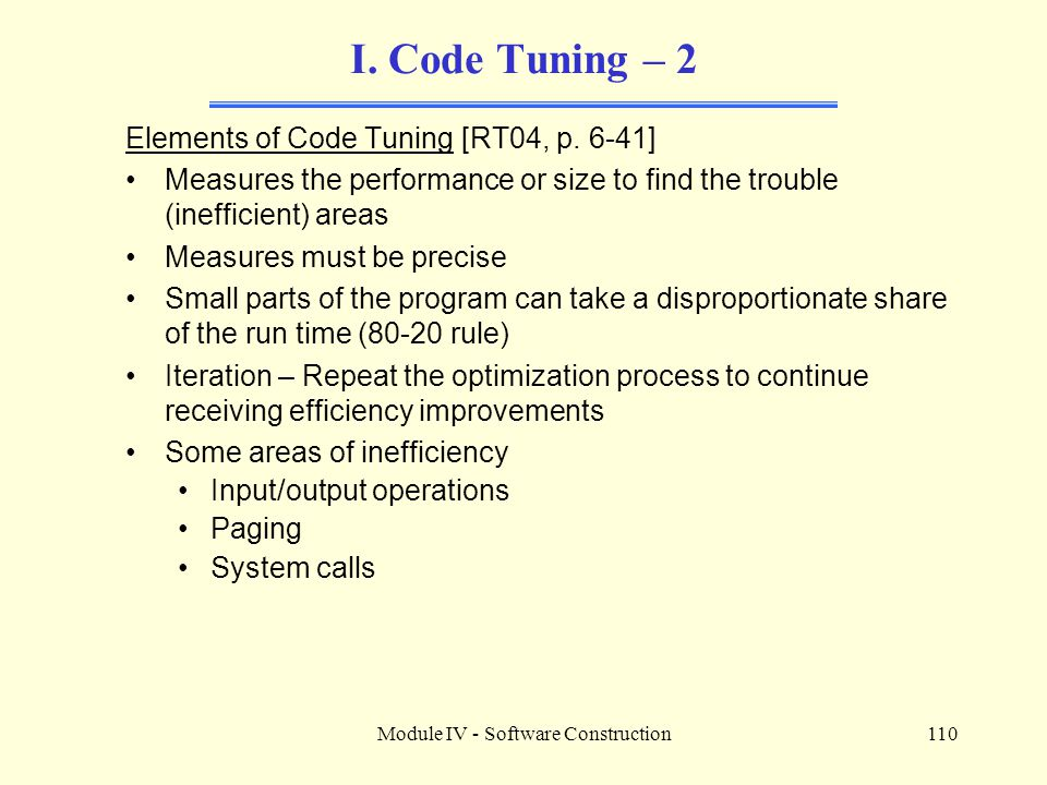 Module IV - Software Construction110 I. Code Tuning – 2 Elements of Code Tuning [RT04, p. 6-41] Measures the performance or size to find the trouble (
