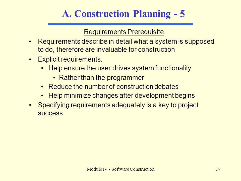 Module IV - Software Construction17 A. Construction Planning - 5 Requirements Prerequisite Requirements describe in detail what a system is supposed t