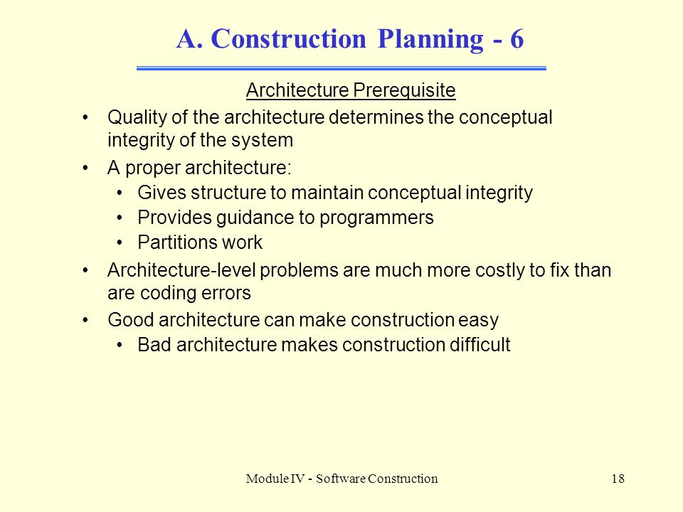 Module IV - Software Construction18 A. Construction Planning - 6 Architecture Prerequisite Quality of the architecture determines the conceptual integ