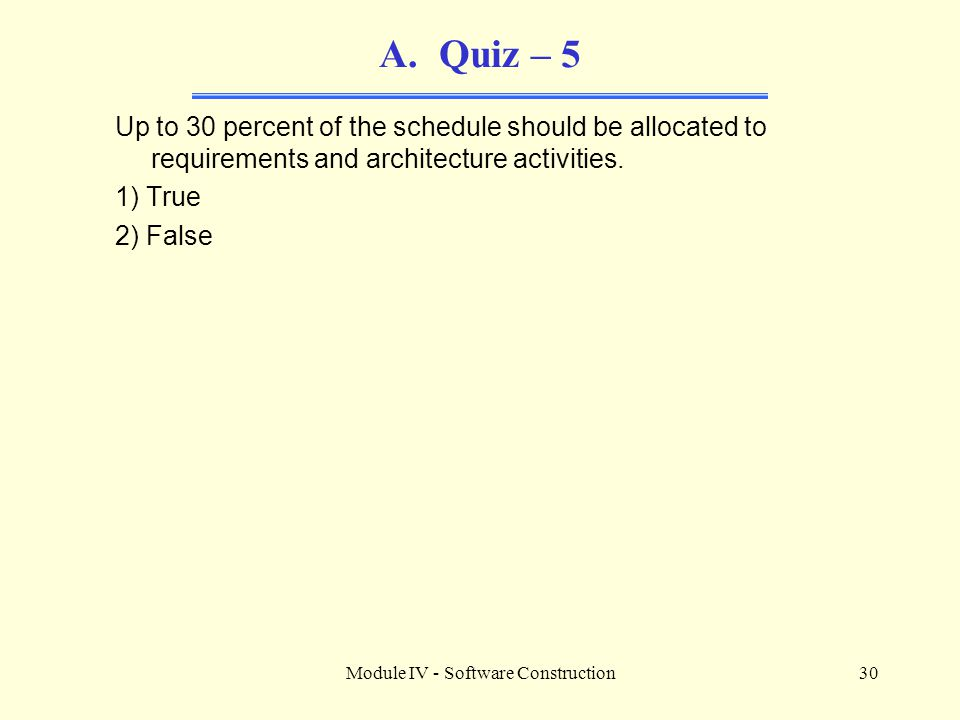 Module IV - Software Construction30 A.Quiz – 5 Up to 30 percent of the schedule should be allocated to requirements and architecture activities. 1) Tr