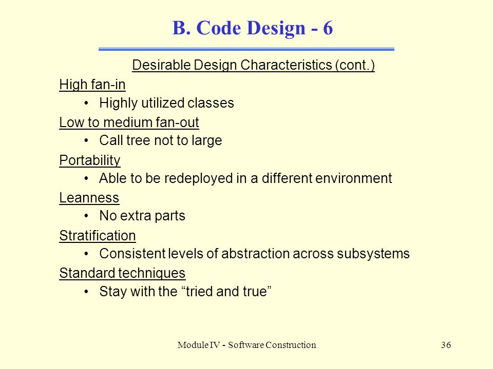 Module IV - Software Construction36 B. Code Design - 6 Desirable Design Characteristics (cont.) High fan-in Highly utilized classes Low to medium fan-