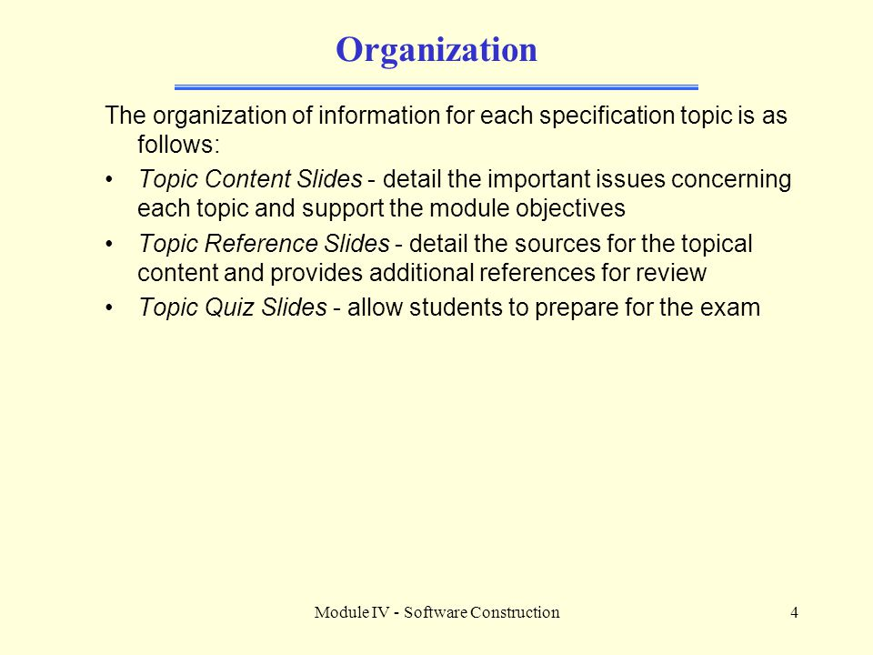 Module IV - Software Construction4 Organization The organization of information for each specification topic is as follows: Topic Content Slides - detail the important issues concerning each topic and support the module objectives Topic Reference Slides - detail the sources for the topical content and provides additional references for review Topic Quiz Slides - allow students to prepare for the exam