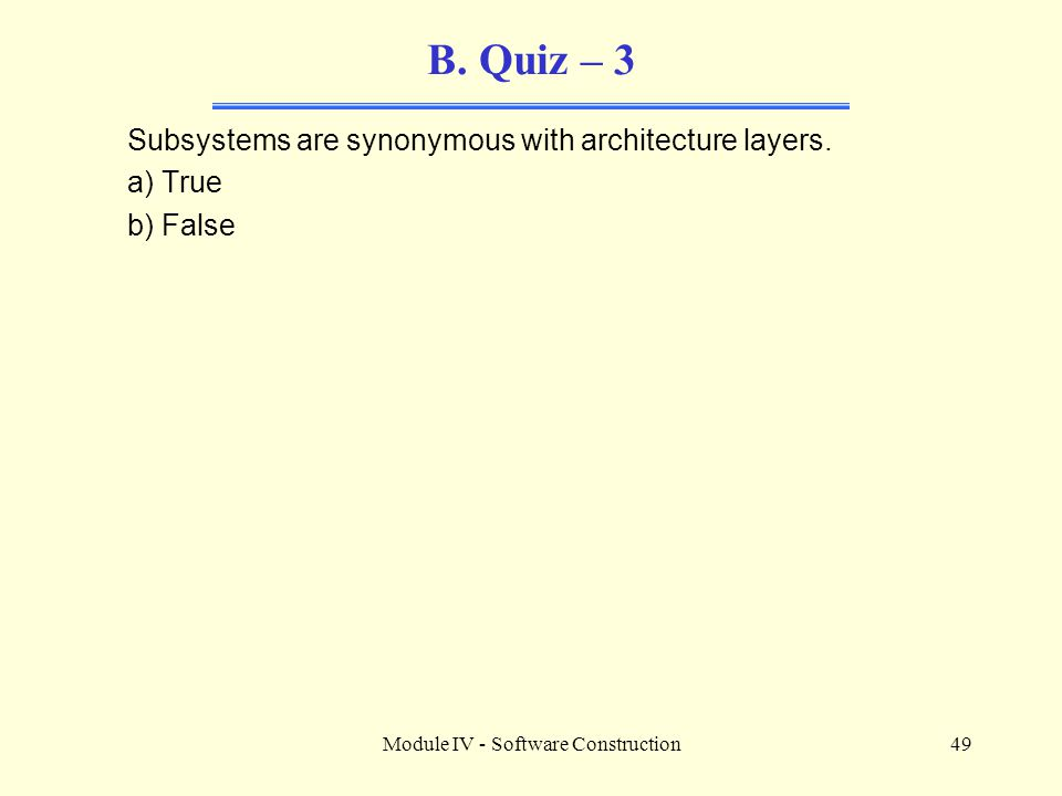 Module IV - Software Construction49 B.Quiz – 3 Subsystems are synonymous with architecture layers.