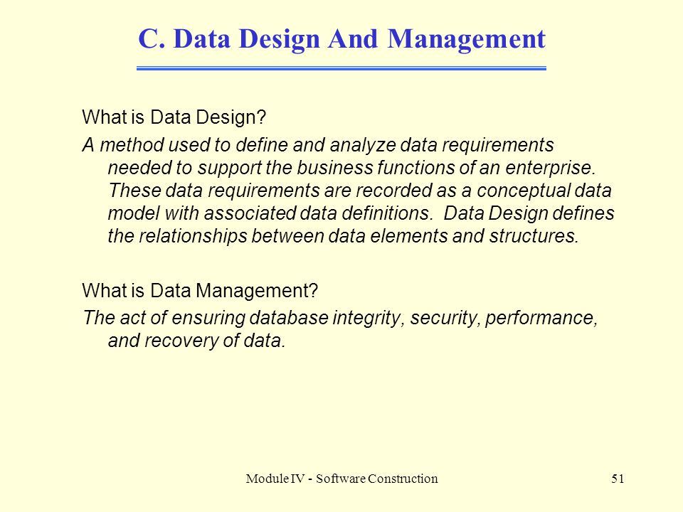 Module IV - Software Construction51 C. Data Design And Management What is Data Design? A method used to define and analyze data requirements needed to