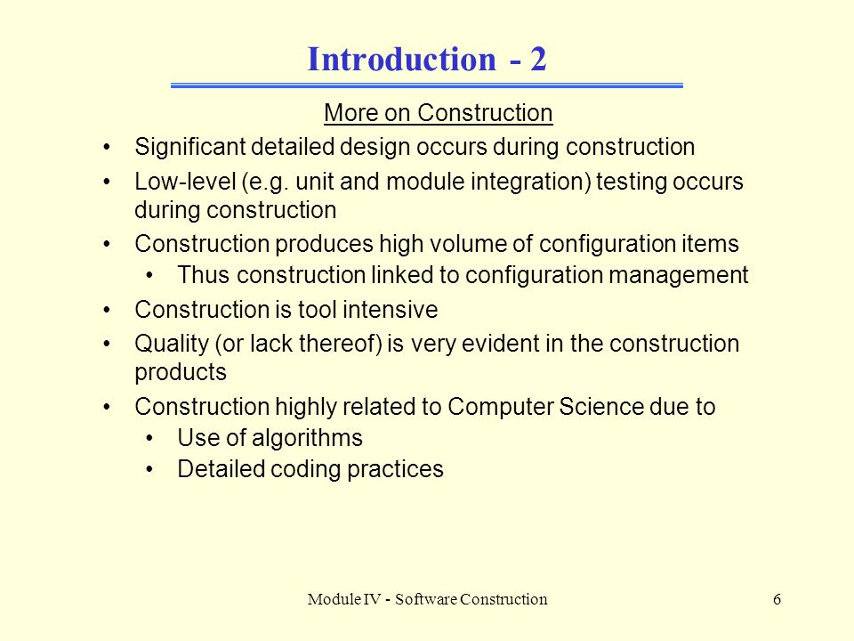 Module IV - Software Construction6 Introduction - 2 More on Construction Significant detailed design occurs during construction Low-level (e.g. unit a