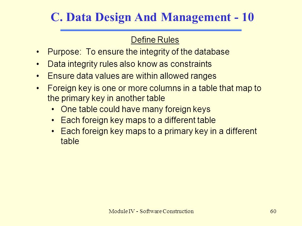 Module IV - Software Construction60 C. Data Design And Management - 10 Define Rules Purpose: To ensure the integrity of the database Data integrity ru
