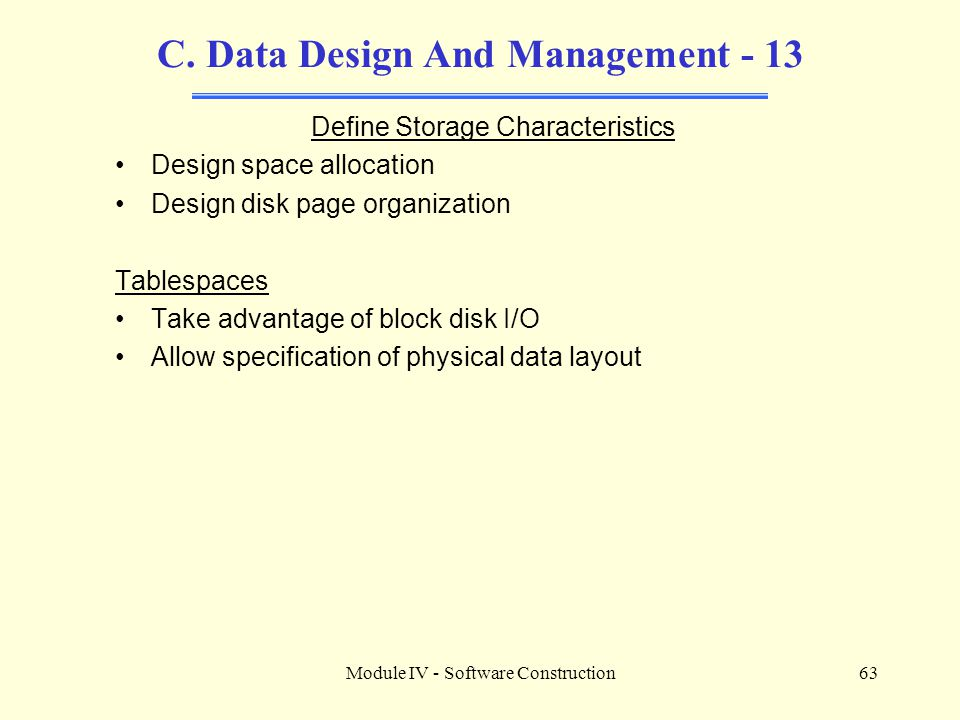 Module IV - Software Construction63 C. Data Design And Management - 13 Define Storage Characteristics Design space allocation Design disk page organiz