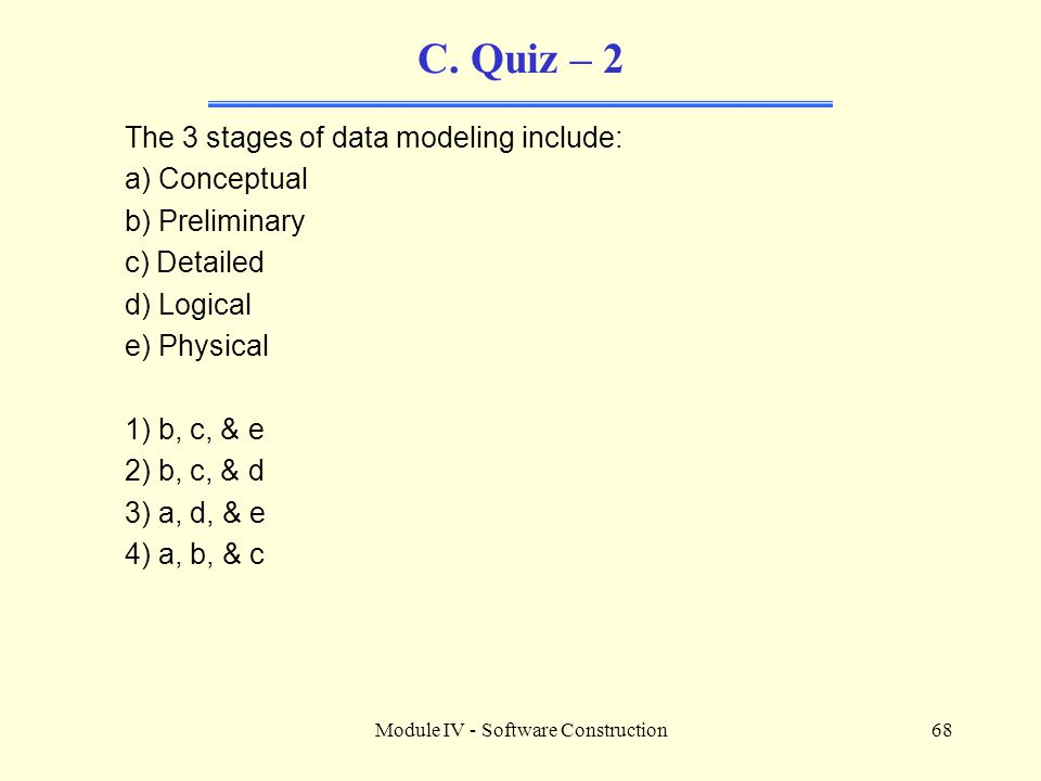 Module IV - Software Construction68 C. Quiz – 2 The 3 stages of data modeling include: a) Conceptual b) Preliminary c) Detailed d) Logical e) Physical