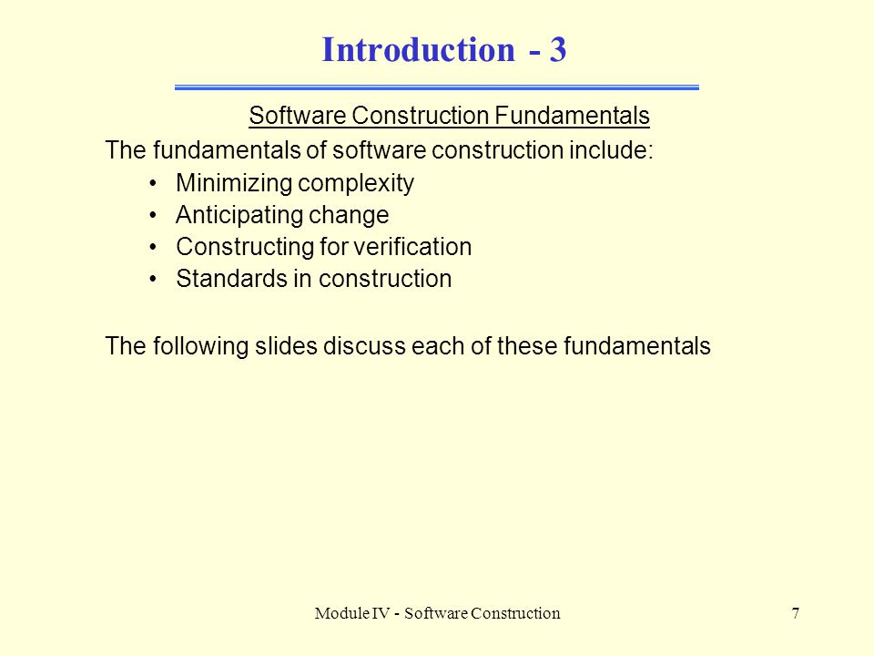 Module IV - Software Construction7 Introduction - 3 Software Construction Fundamentals The fundamentals of software construction include: Minimizing c