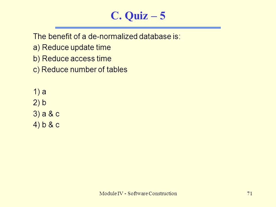 Module IV - Software Construction71 C. Quiz – 5 The benefit of a de-normalized database is: a) Reduce update time b) Reduce access time c) Reduce numb