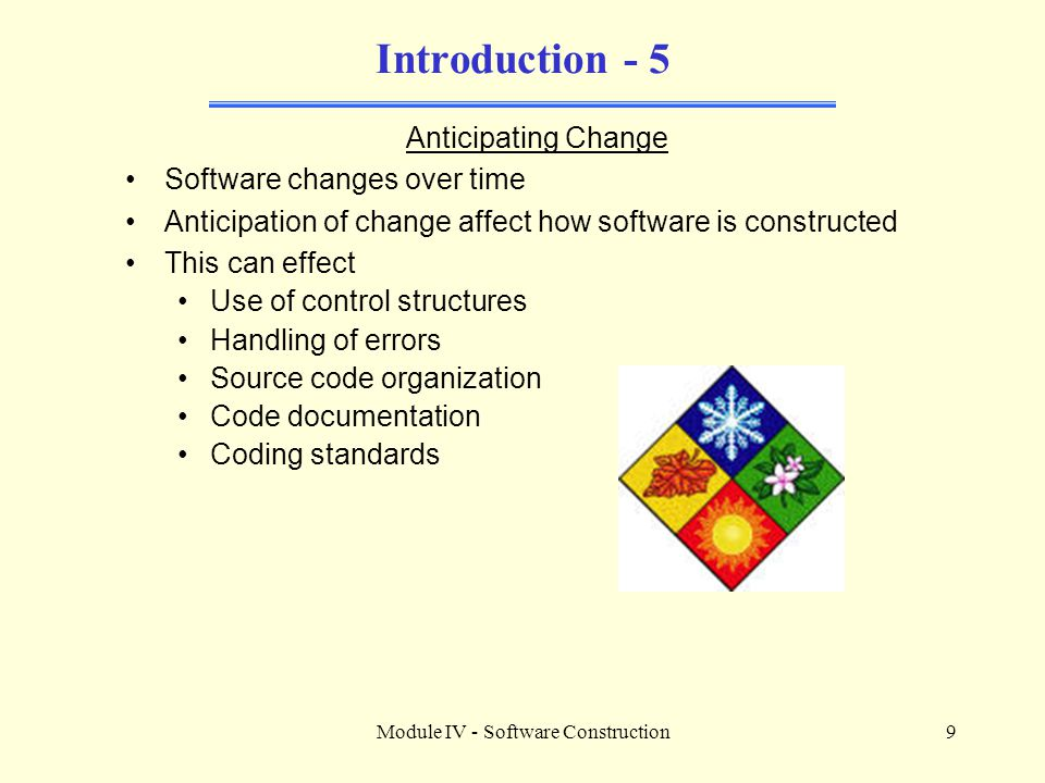 Module IV - Software Construction9 Introduction - 5 Anticipating Change Software changes over time Anticipation of change affect how software is constructed This can effect Use of control structures Handling of errors Source code organization Code documentation Coding standards