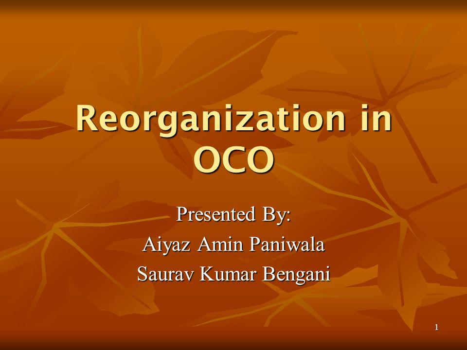 1 Reorganization in OCO Presented By: Aiyaz Amin Paniwala Saurav Kumar Bengani