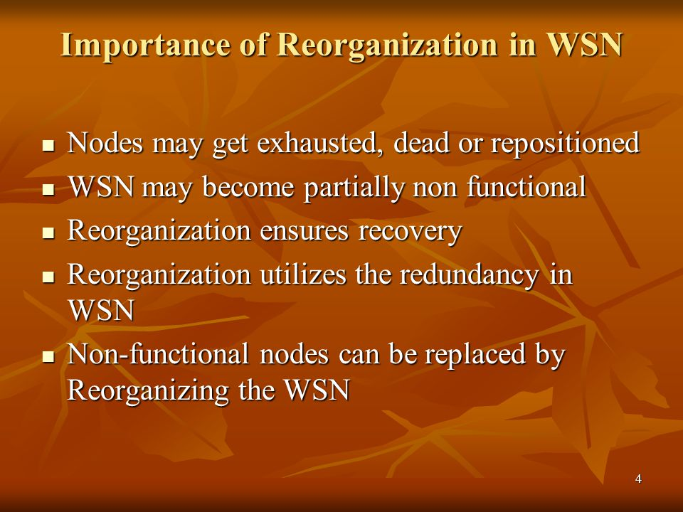 4 Importance of Reorganization in WSN Nodes may get exhausted, dead or repositioned Nodes may get exhausted, dead or repositioned WSN may become partially non functional WSN may become partially non functional Reorganization ensures recovery Reorganization ensures recovery Reorganization utilizes the redundancy in WSN Reorganization utilizes the redundancy in WSN Non-functional nodes can be replaced by Reorganizing the WSN Non-functional nodes can be replaced by Reorganizing the WSN